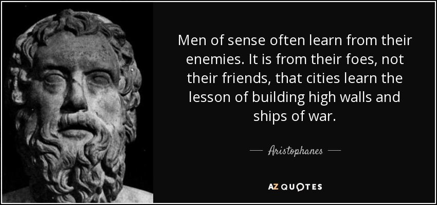 Men of sense often learn from their enemies. It is from their foes, not their friends, that cities learn the lesson of building high walls and ships of war. - Aristophanes
