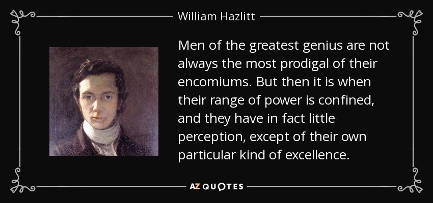 Men of the greatest genius are not always the most prodigal of their encomiums. But then it is when their range of power is confined, and they have in fact little perception, except of their own particular kind of excellence. - William Hazlitt