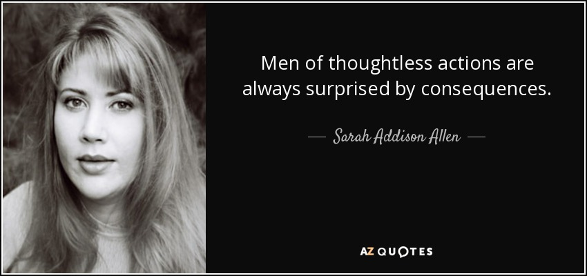 Men of thoughtless actions are always surprised by consequences. - Sarah Addison Allen
