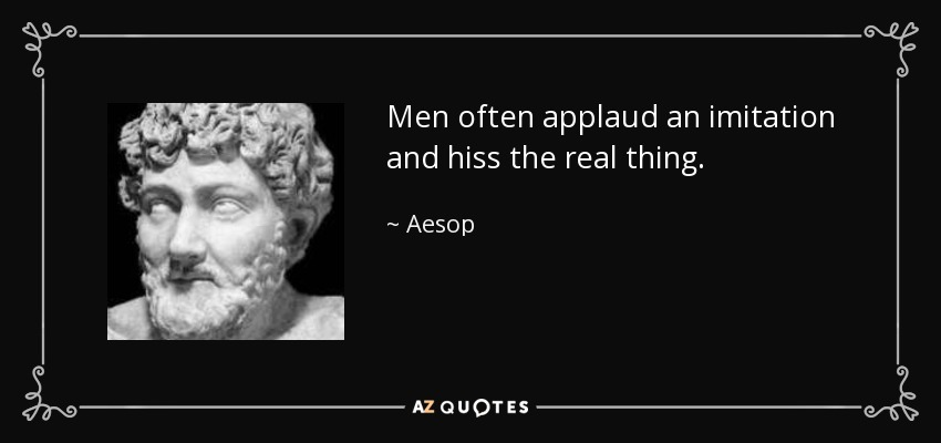 Men often applaud an imitation and hiss the real thing. - Aesop