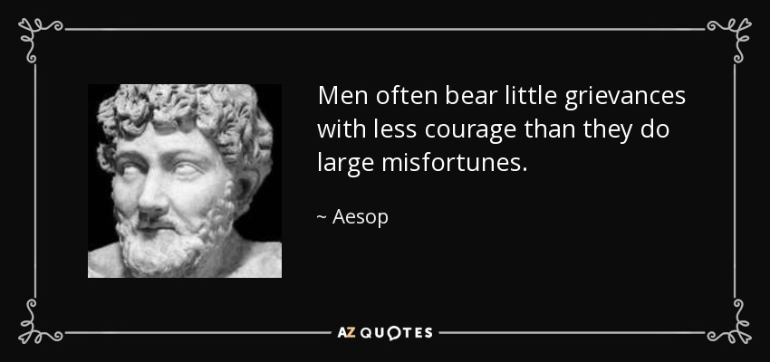 Men often bear little grievances with less courage than they do large misfortunes. - Aesop