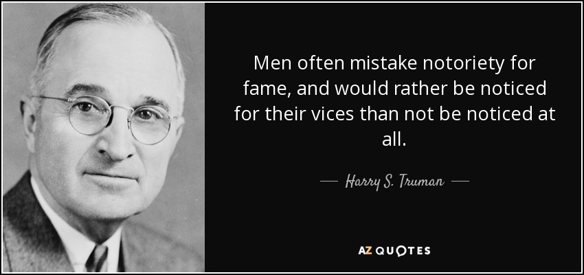 Men often mistake notoriety for fame, and would rather be noticed for their vices than not be noticed at all. - Harry S. Truman