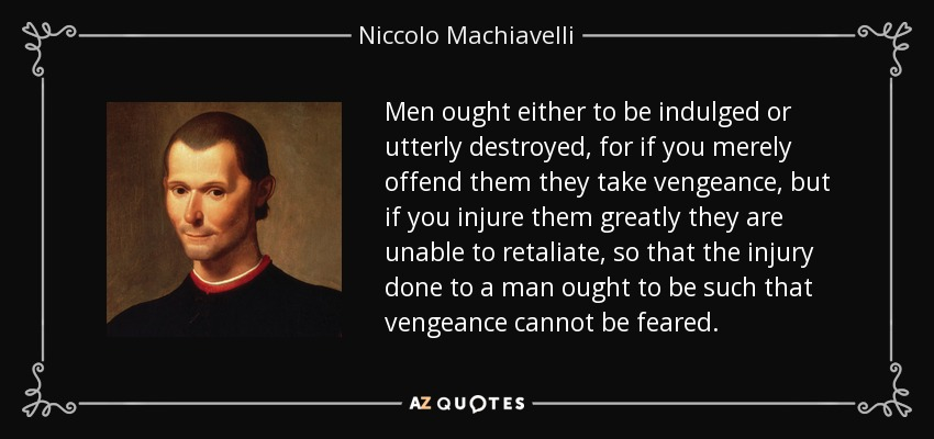 Men ought either to be indulged or utterly destroyed, for if you merely offend them they take vengeance, but if you injure them greatly they are unable to retaliate, so that the injury done to a man ought to be such that vengeance cannot be feared. - Niccolo Machiavelli