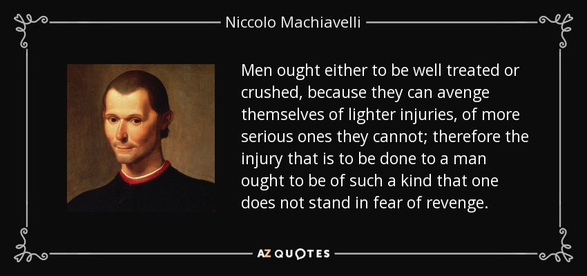 Men ought either to be well treated or crushed, because they can avenge themselves of lighter injuries, of more serious ones they cannot; therefore the injury that is to be done to a man ought to be of such a kind that one does not stand in fear of revenge. - Niccolo Machiavelli