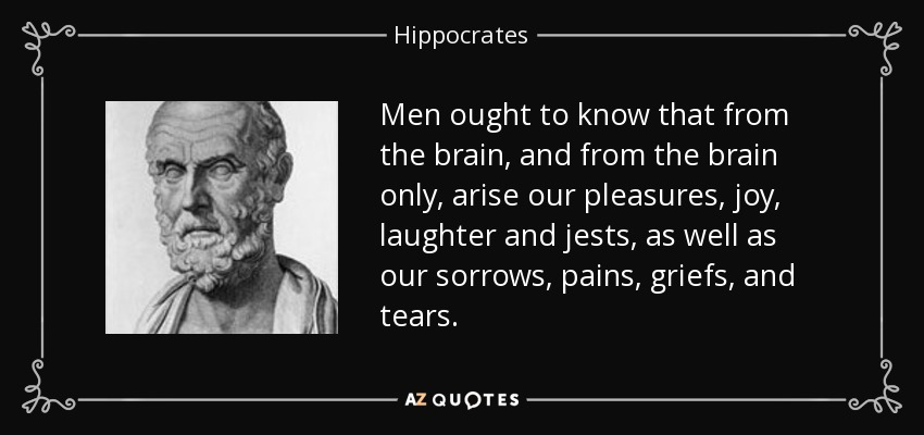 Men ought to know that from the brain, and from the brain only, arise our pleasures, joy, laughter and jests, as well as our sorrows, pains, griefs, and tears. - Hippocrates