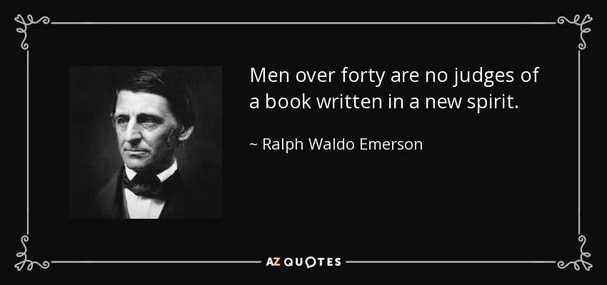 Men over forty are no judges of a book written in a new spirit. - Ralph Waldo Emerson