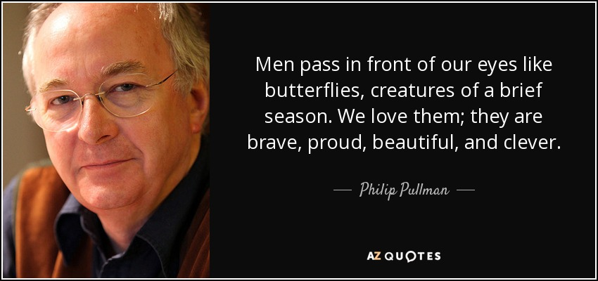 Men pass in front of our eyes like butterflies, creatures of a brief season. We love them; they are brave, proud, beautiful, and clever. - Philip Pullman