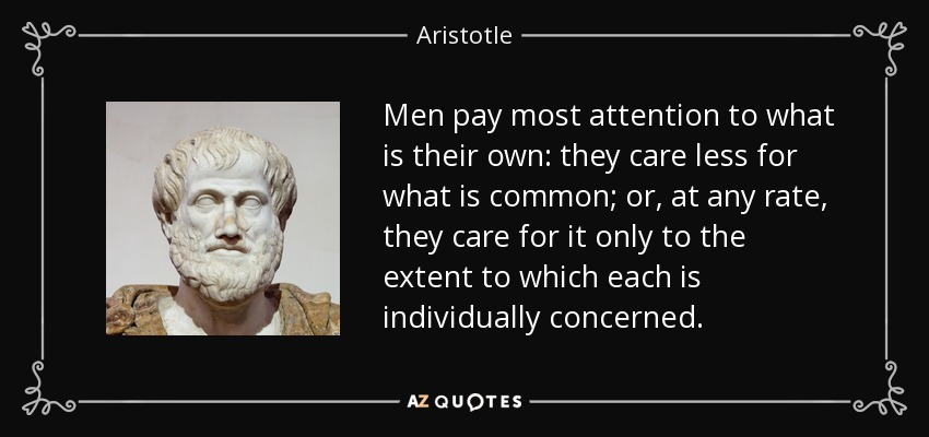 Men pay most attention to what is their own: they care less for what is common; or, at any rate, they care for it only to the extent to which each is individually concerned. - Aristotle
