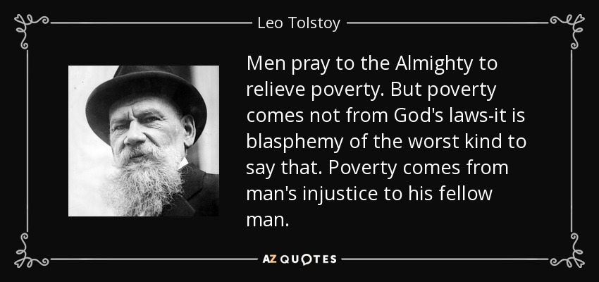 Men pray to the Almighty to relieve poverty. But poverty comes not from God's laws-it is blasphemy of the worst kind to say that. Poverty comes from man's injustice to his fellow man. - Leo Tolstoy