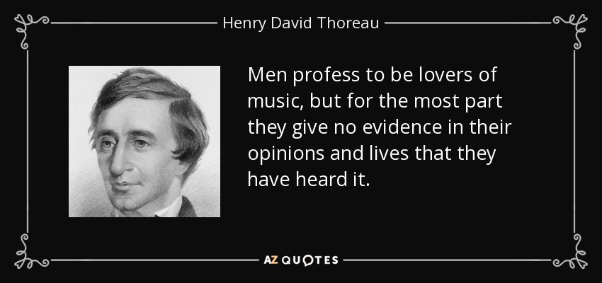 Men profess to be lovers of music, but for the most part they give no evidence in their opinions and lives that they have heard it. - Henry David Thoreau