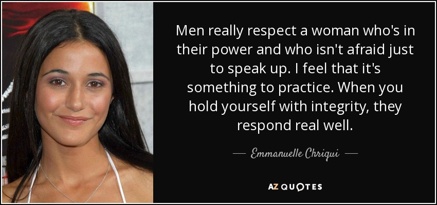 Men really respect a woman who's in their power and who isn't afraid just to speak up. I feel that it's something to practice. When you hold yourself with integrity, they respond real well. - Emmanuelle Chriqui
