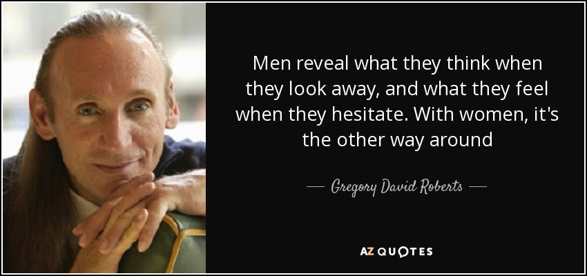 Men reveal what they think when they look away, and what they feel when they hesitate. With women, it's the other way around - Gregory David Roberts