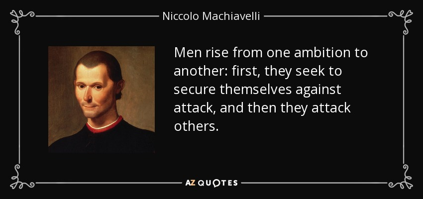 Men rise from one ambition to another: first, they seek to secure themselves against attack, and then they attack others. - Niccolo Machiavelli