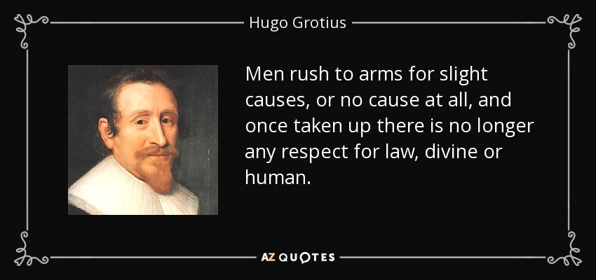 Men rush to arms for slight causes, or no cause at all, and once taken up there is no longer any respect for law, divine or human. - Hugo Grotius