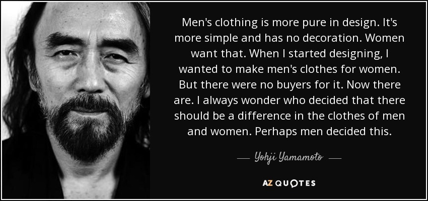 Men's clothing is more pure in design. It's more simple and has no decoration. Women want that. When I started designing, I wanted to make men's clothes for women. But there were no buyers for it. Now there are. I always wonder who decided that there should be a difference in the clothes of men and women. Perhaps men decided this. - Yohji Yamamoto
