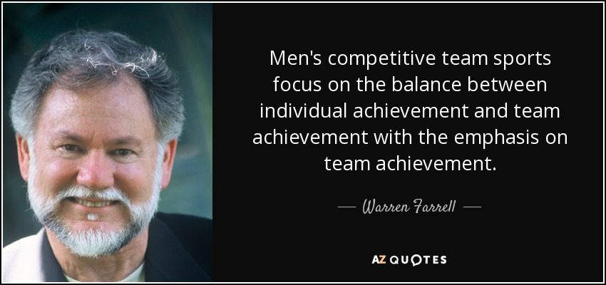 Men's competitive team sports focus on the balance between individual achievement and team achievement with the emphasis on team achievement. - Warren Farrell