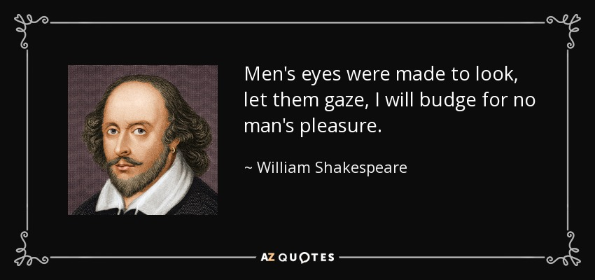 Men's eyes were made to look, let them gaze, I will budge for no man's pleasure. - William Shakespeare