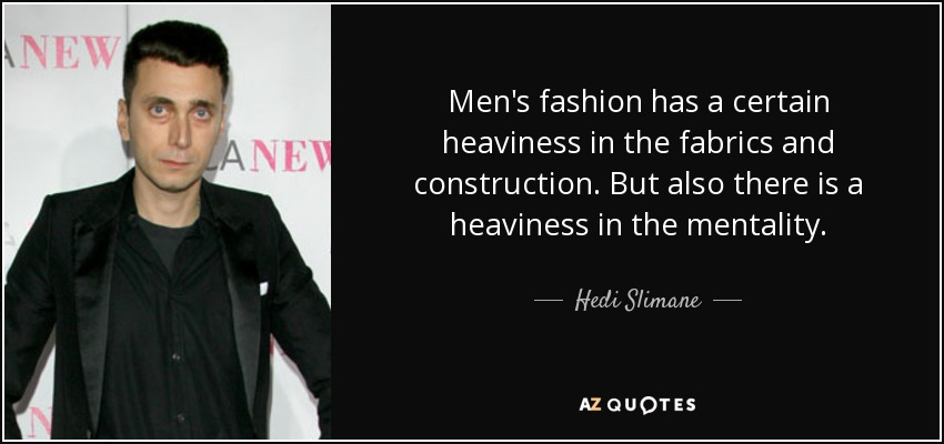 Men's fashion has a certain heaviness in the fabrics and construction. But also there is a heaviness in the mentality. - Hedi Slimane