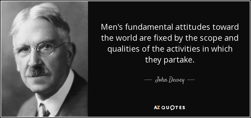 Men's fundamental attitudes toward the world are fixed by the scope and qualities of the activities in which they partake. - John Dewey