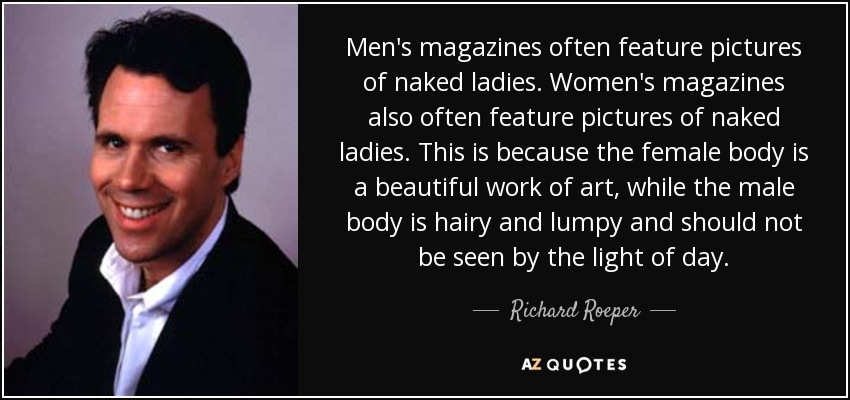 Men's magazines often feature pictures of naked ladies. Women's magazines also often feature pictures of naked ladies. This is because the female body is a beautiful work of art, while the male body is hairy and lumpy and should not be seen by the light of day. - Richard Roeper