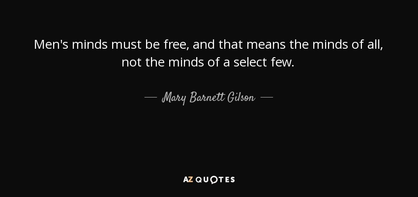 Men's minds must be free, and that means the minds of all, not the minds of a select few. - Mary Barnett Gilson