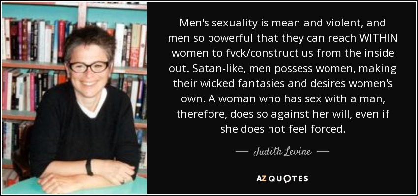 Men's sexuality is mean and violent, and men so powerful that they can reach WITHIN women to fvck/construct us from the inside out. Satan-like, men possess women, making their wicked fantasies and desires women's own. A woman who has sex with a man, therefore, does so against her will, even if she does not feel forced. - Judith Levine