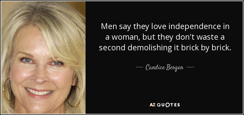 Men say they love independence in a woman, but they don't waste a second demolishing it brick by brick. - Candice Bergen