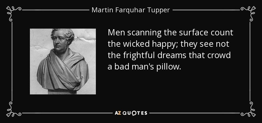 Men scanning the surface count the wicked happy; they see not the frightful dreams that crowd a bad man's pillow. - Martin Farquhar Tupper