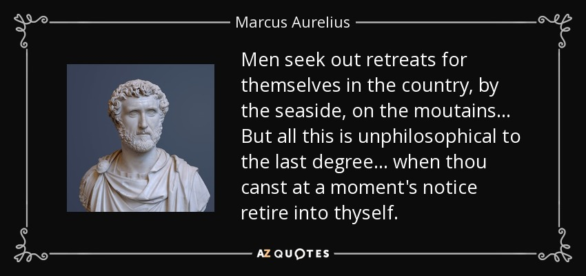 Men seek out retreats for themselves in the country, by the seaside, on the moutains . . . But all this is unphilosophical to the last degree . . . when thou canst at a moment's notice retire into thyself. - Marcus Aurelius
