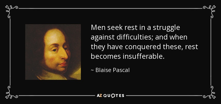 Men seek rest in a struggle against difficulties; and when they have conquered these, rest becomes insufferable. - Blaise Pascal