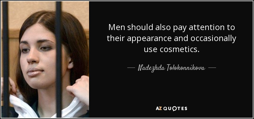 Men should also pay attention to their appearance and occasionally use cosmetics. - Nadezhda Tolokonnikova