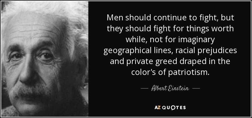 Men should continue to fight, but they should fight for things worth while, not for imaginary geographical lines, racial prejudices and private greed draped in the color's of patriotism. - Albert Einstein