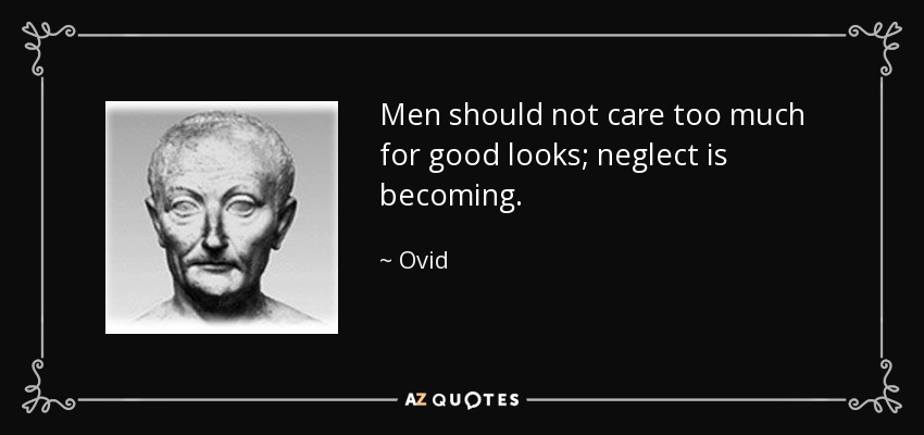 Men should not care too much for good looks; neglect is becoming. - Ovid