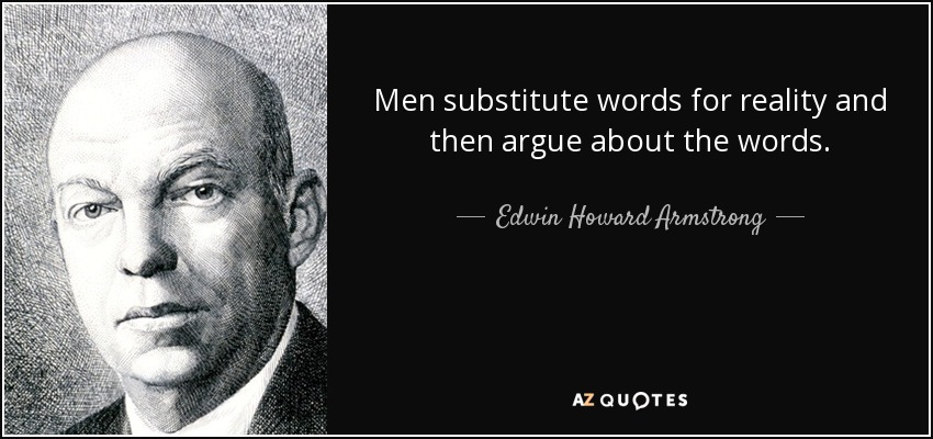 Men substitute words for reality and then argue about the words. - Edwin Howard Armstrong