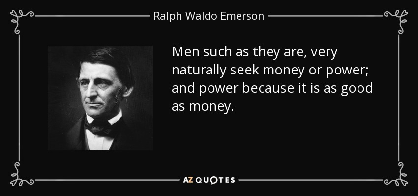 Men such as they are, very naturally seek money or power; and power because it is as good as money. - Ralph Waldo Emerson