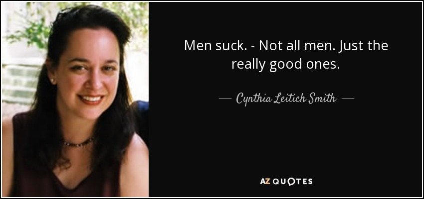 Men suck. - Not all men. Just the really good ones. - Cynthia Leitich Smith