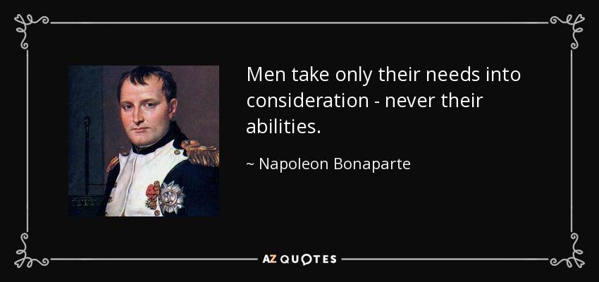 Men take only their needs into consideration - never their abilities. - Napoleon Bonaparte