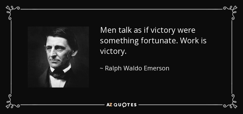 Men talk as if victory were something fortunate. Work is victory. - Ralph Waldo Emerson