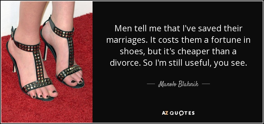 Men tell me that I've saved their marriages. It costs them a fortune in shoes, but it's cheaper than a divorce. So I'm still useful, you see. - Manolo Blahnik