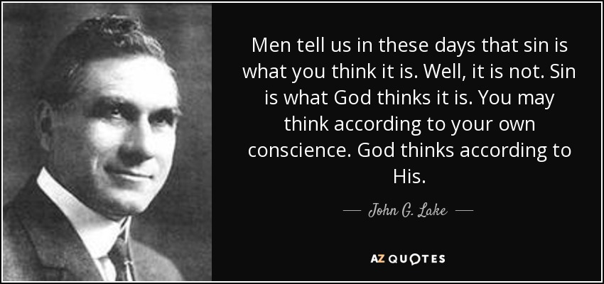 Men tell us in these days that sin is what you think it is. Well, it is not. Sin is what God thinks it is. You may think according to your own conscience. God thinks according to His. - John G. Lake
