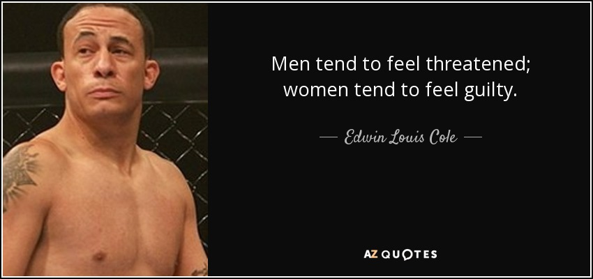 Men tend to feel threatened; women tend to feel guilty. - Edwin Louis Cole