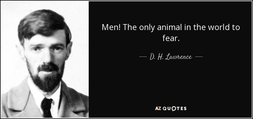Men! The only animal in the world to fear. - D. H. Lawrence