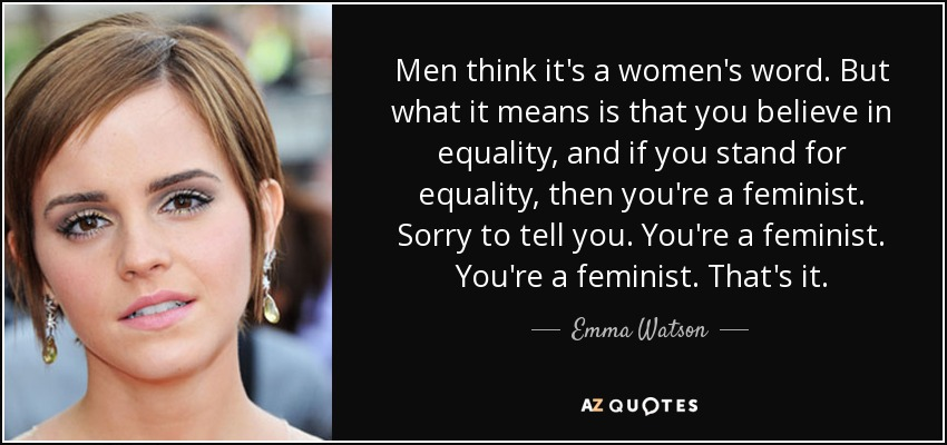 Men think it's a women's word. But what it means is that you believe in equality, and if you stand for equality, then you're a feminist. Sorry to tell you. You're a feminist. You're a feminist. That's it. - Emma Watson
