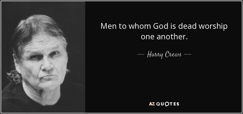 Men to whom God is dead worship one another. - Harry Crews
