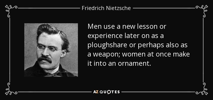 Men use a new lesson or experience later on as a ploughshare or perhaps also as a weapon; women at once make it into an ornament. - Friedrich Nietzsche