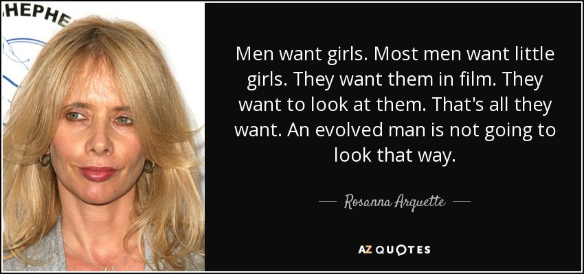 Men want girls. Most men want little girls. They want them in film. They want to look at them. That's all they want. An evolved man is not going to look that way. - Rosanna Arquette