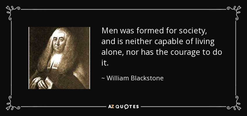 Men was formed for society, and is neither capable of living alone, nor has the courage to do it. - William Blackstone