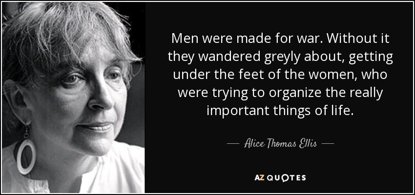 Men were made for war. Without it they wandered greyly about, getting under the feet of the women, who were trying to organize the really important things of life. - Alice Thomas Ellis