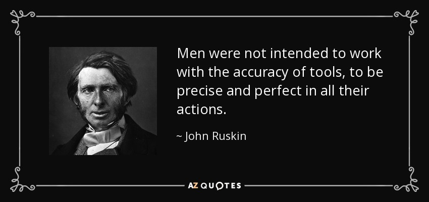 Men were not intended to work with the accuracy of tools, to be precise and perfect in all their actions. - John Ruskin