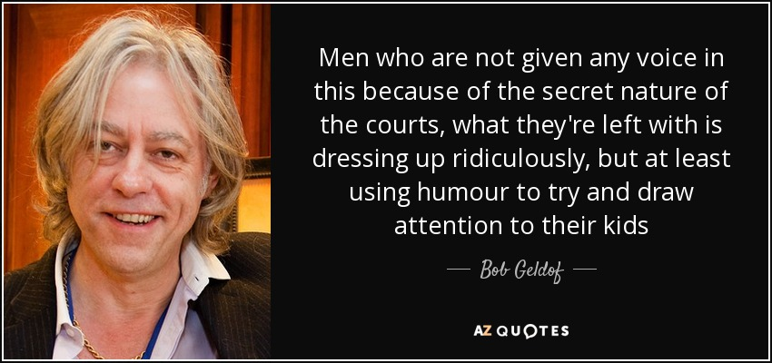Men who are not given any voice in this because of the secret nature of the courts, what they're left with is dressing up ridiculously, but at least using humour to try and draw attention to their kids - Bob Geldof